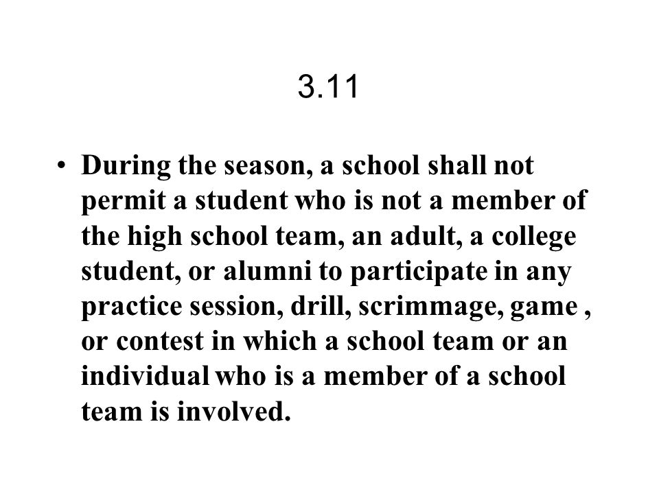 3.11 During the season, a school shall not permit a student who is not a member of the high school team, an adult, a college student, or alumni to participate in any practice session, drill, scrimmage, game, or contest in which a school team or an individual who is a member of a school team is involved.