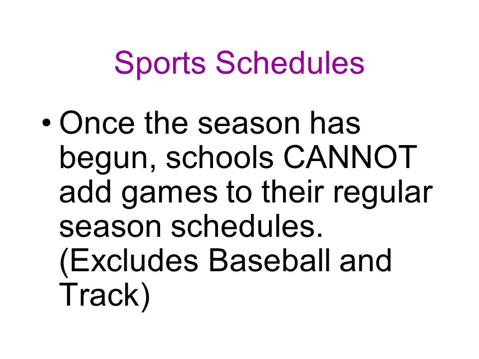 Sports Schedules Once the season has begun, schools CANNOT add games to their regular season schedules.
