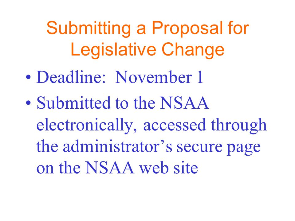 Submitting a Proposal for Legislative Change Deadline: November 1 Submitted to the NSAA electronically, accessed through the administrator's secure pa