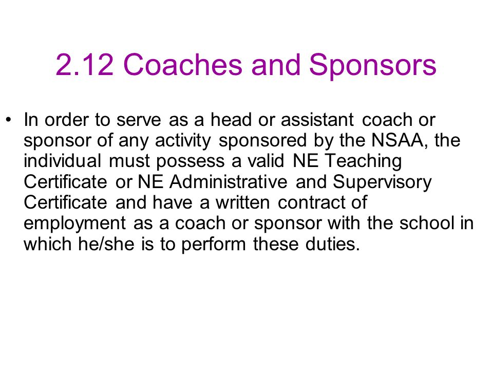 2.12 Coaches and Sponsors In order to serve as a head or assistant coach or sponsor of any activity sponsored by the NSAA, the individual must possess a valid NE Teaching Certificate or NE Administrative and Supervisory Certificate and have a written contract of employment as a coach or sponsor with the school in which he/she is to perform these duties.