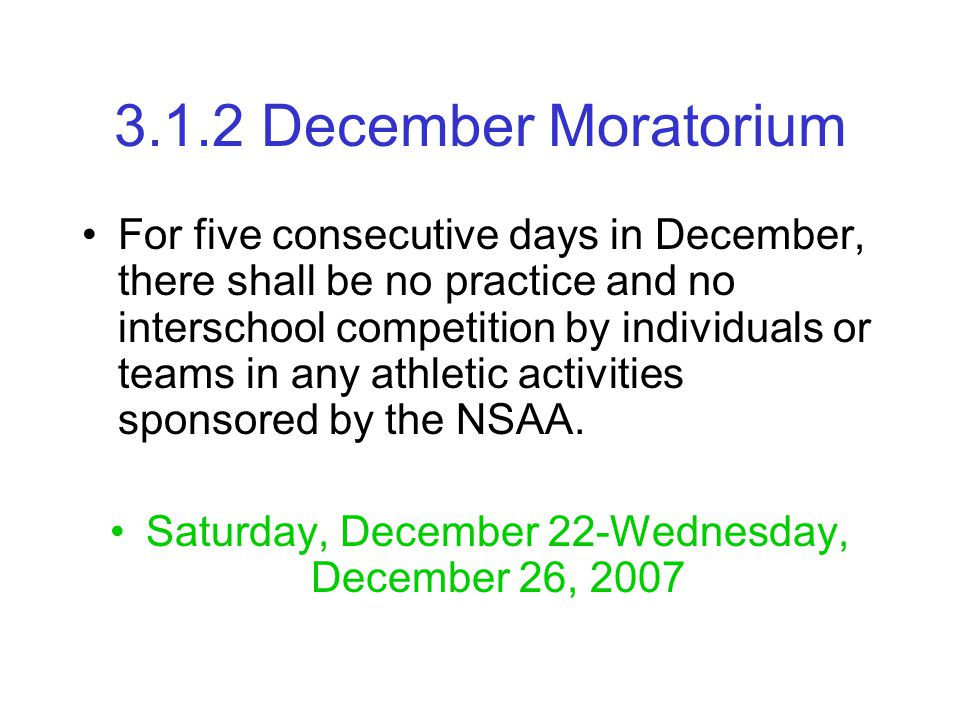 3.1.2 December Moratorium For five consecutive days in December, there shall be no practice and no interschool competition by individuals or teams in any athletic activities sponsored by the NSAA.