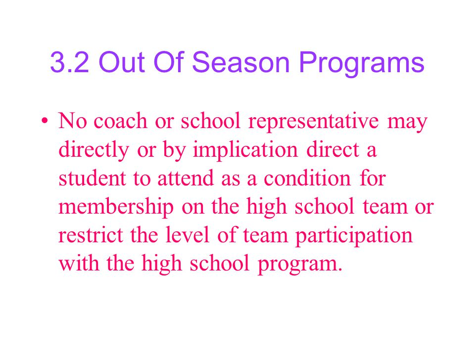 3.2 Out Of Season Programs No coach or school representative may directly or by implication direct a student to attend as a condition for membership on the high school team or restrict the level of team participation with the high school program.