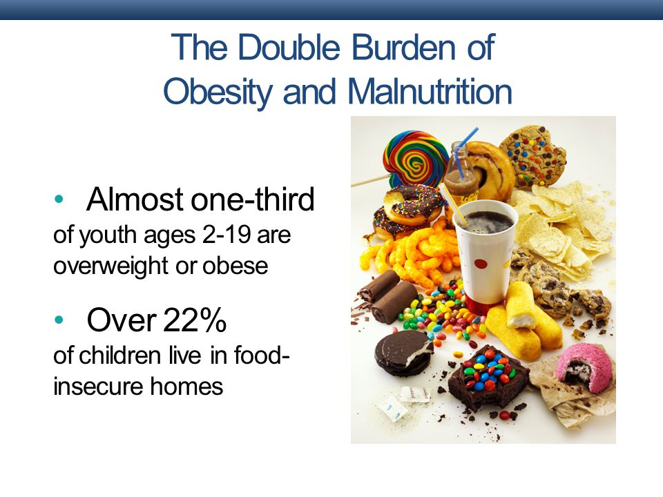 Almost one-third of youth ages 2-19 are overweight or obese Over 22% of children live in food- insecure homes The Double Burden of Obesity and Malnutrition