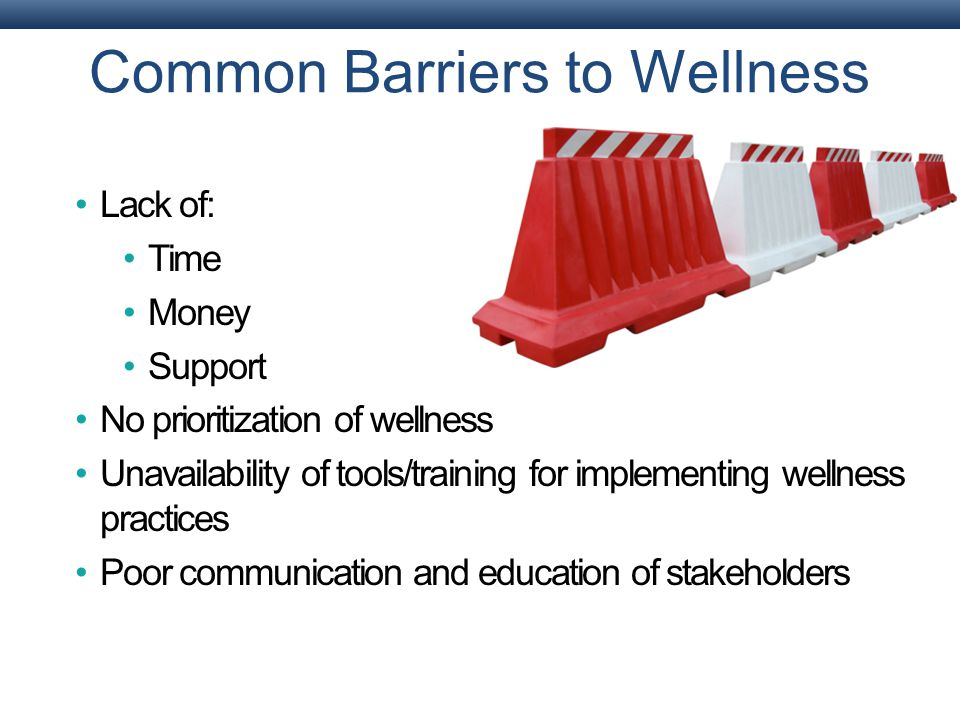 Common Barriers to Wellness Lack of: Time Money Support No prioritization of wellness Unavailability of tools/training for implementing wellness practices Poor communication and education of stakeholders