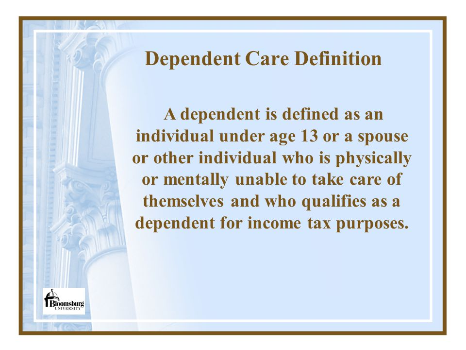 Dependent Care Definition A dependent is defined as an individual under age 13 or a spouse or other individual who is physically or mentally unable to take care of themselves and who qualifies as a dependent for income tax purposes.