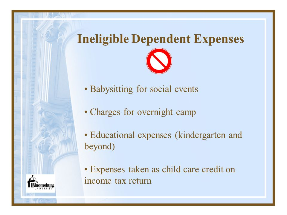 Ineligible Dependent Expenses Babysitting for social events Charges for overnight camp Educational expenses (kindergarten and beyond) Expenses taken as child care credit on income tax return