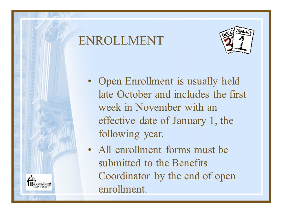 ENROLLMENT Open Enrollment is usually held late October and includes the first week in November with an effective date of January 1, the following yea