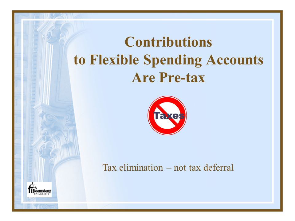 Contributions to Flexible Spending Accounts Are Pre-tax Tax elimination – not tax deferral Taxes