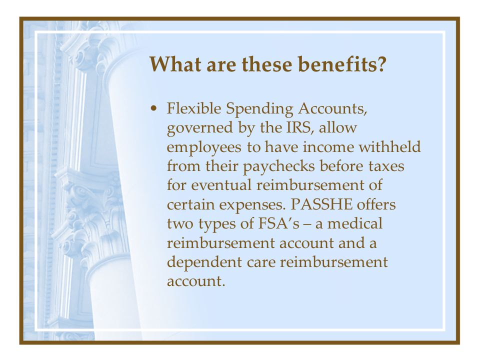 What are these benefits? Flexible Spending Accounts, governed by the IRS, allow employees to have income withheld from their paychecks before taxes fo