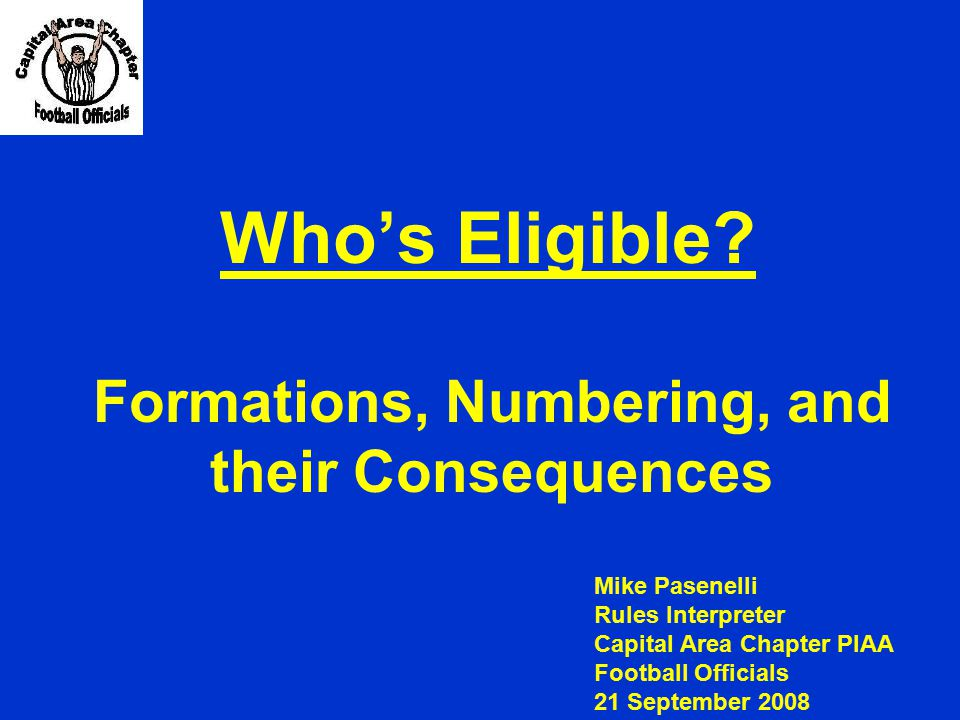 Who's Eligible? Formations, Numbering, and their Consequences Mike Pasenelli Rules Interpreter Capital Area Chapter PIAA Football Officials 21 Septemb