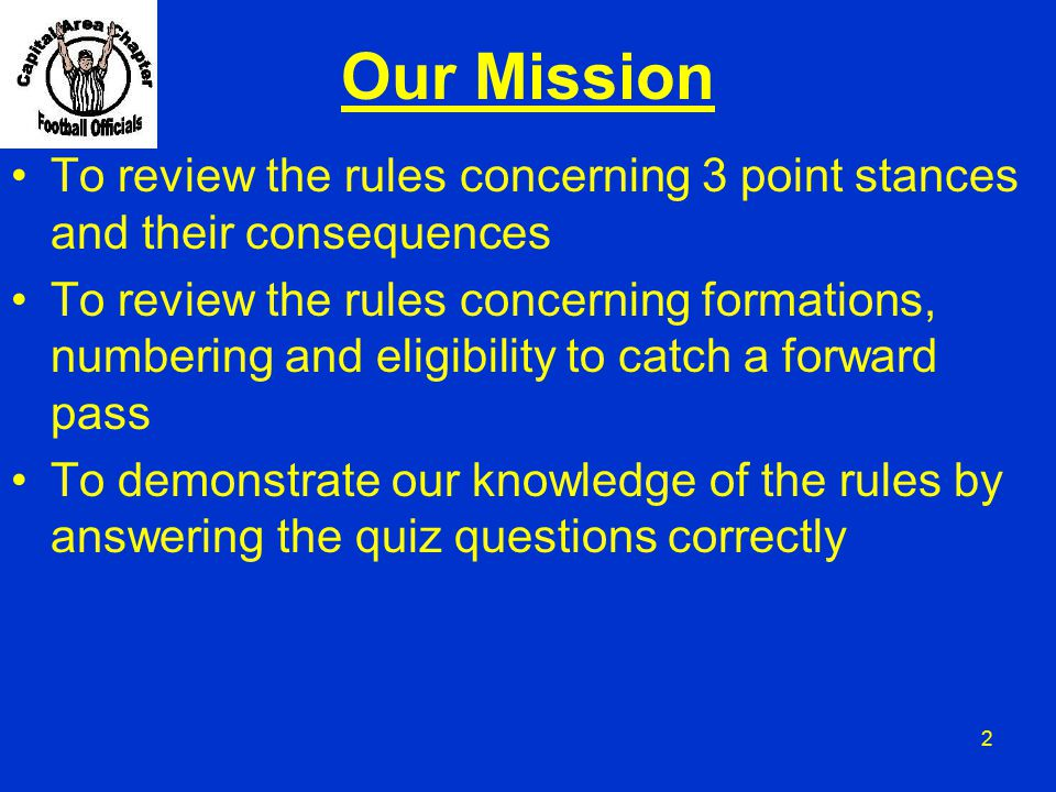 2 Our Mission To review the rules concerning 3 point stances and their consequences To review the rules concerning formations, numbering and eligibili