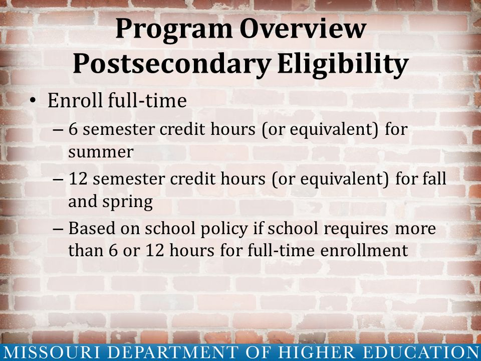 Program Overview Postsecondary Eligibility Enroll full-time – 6 semester credit hours (or equivalent) for summer – 12 semester credit hours (or equivalent) for fall and spring – Based on school policy if school requires more than 6 or 12 hours for full-time enrollment