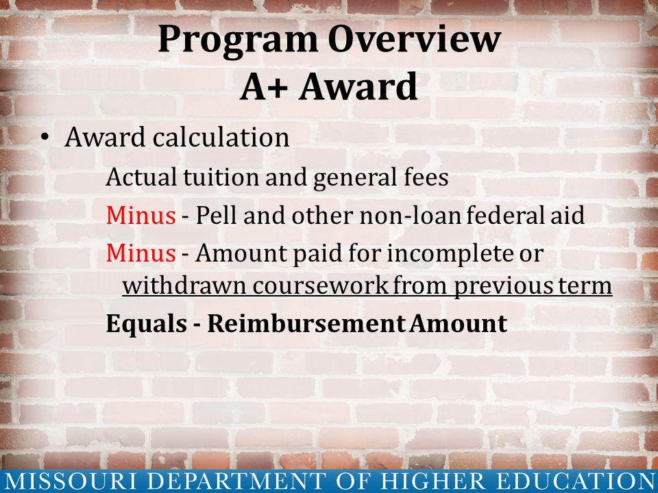 Program Overview A+ Award Award calculation Actual tuition and general fees Minus - Pell and other non-loan federal aid Minus - Amount paid for incomplete or withdrawn coursework from previous term Equals - Reimbursement Amount