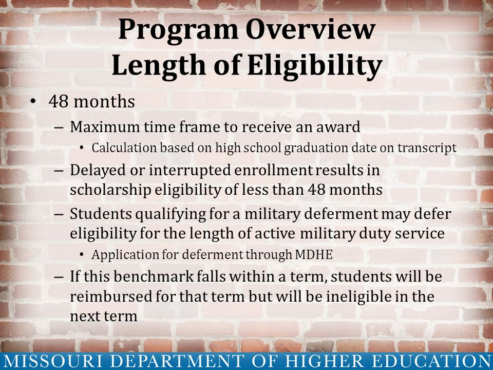Program Overview Length of Eligibility 48 months – Maximum time frame to receive an award Calculation based on high school graduation date on transcript – Delayed or interrupted enrollment results in scholarship eligibility of less than 48 months – Students qualifying for a military deferment may defer eligibility for the length of active military duty service Application for deferment through MDHE – If this benchmark falls within a term, students will be reimbursed for that term but will be ineligible in the next term