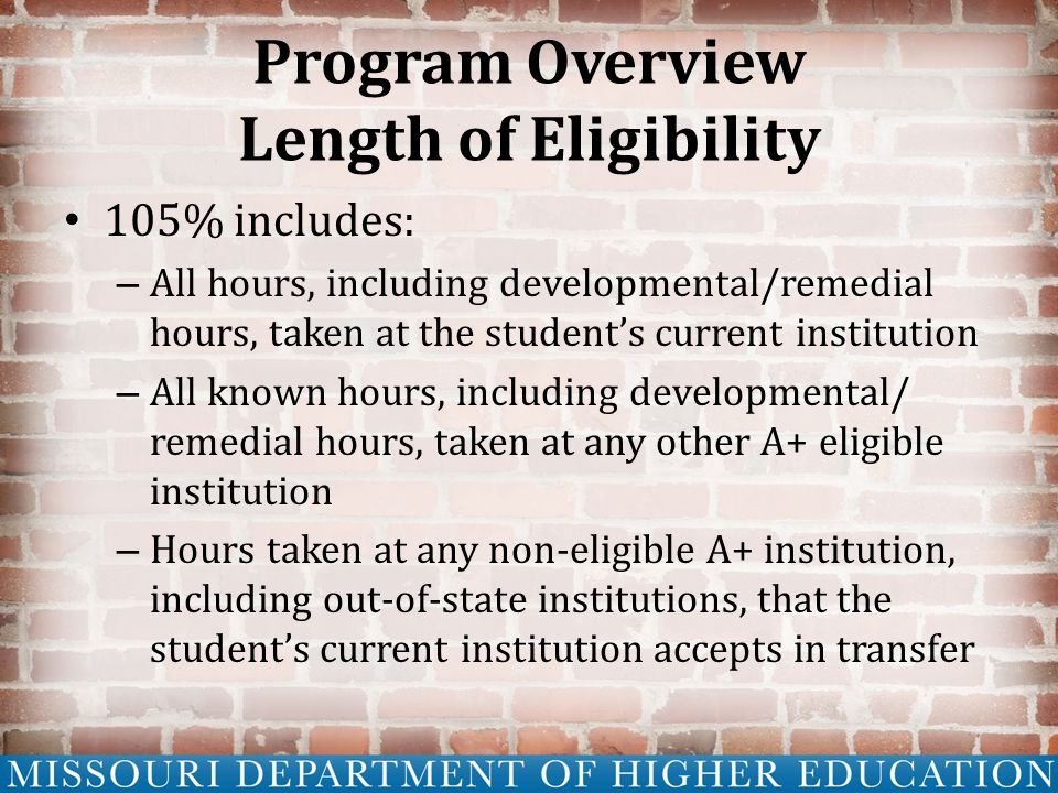 Program Overview Length of Eligibility 105% includes: – All hours, including developmental/remedial hours, taken at the student's current institution – All known hours, including developmental/ remedial hours, taken at any other A+ eligible institution – Hours taken at any non-eligible A+ institution, including out-of-state institutions, that the student's current institution accepts in transfer