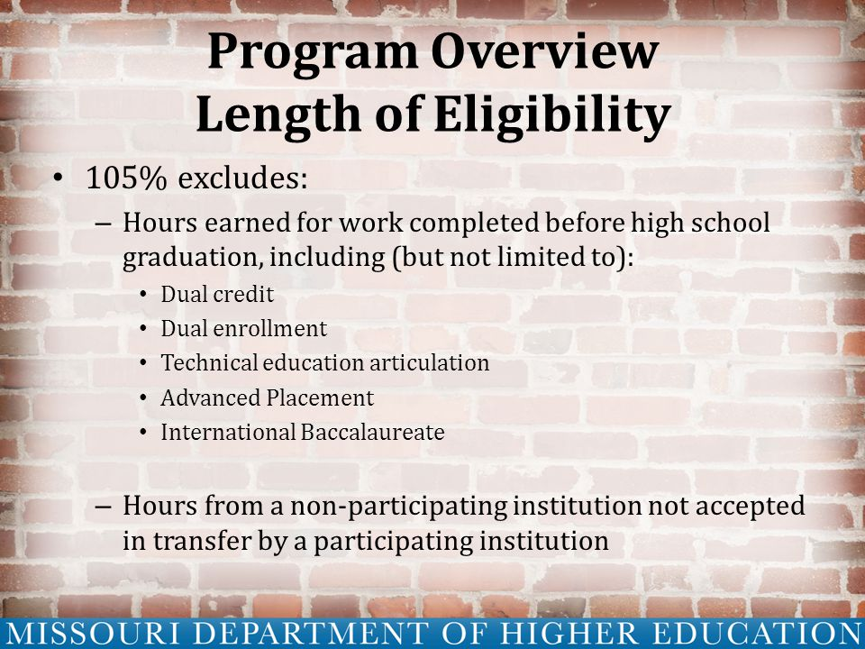 Program Overview Length of Eligibility 105% excludes: – Hours earned for work completed before high school graduation, including (but not limited to): Dual credit Dual enrollment Technical education articulation Advanced Placement International Baccalaureate – Hours from a non-participating institution not accepted in transfer by a participating institution