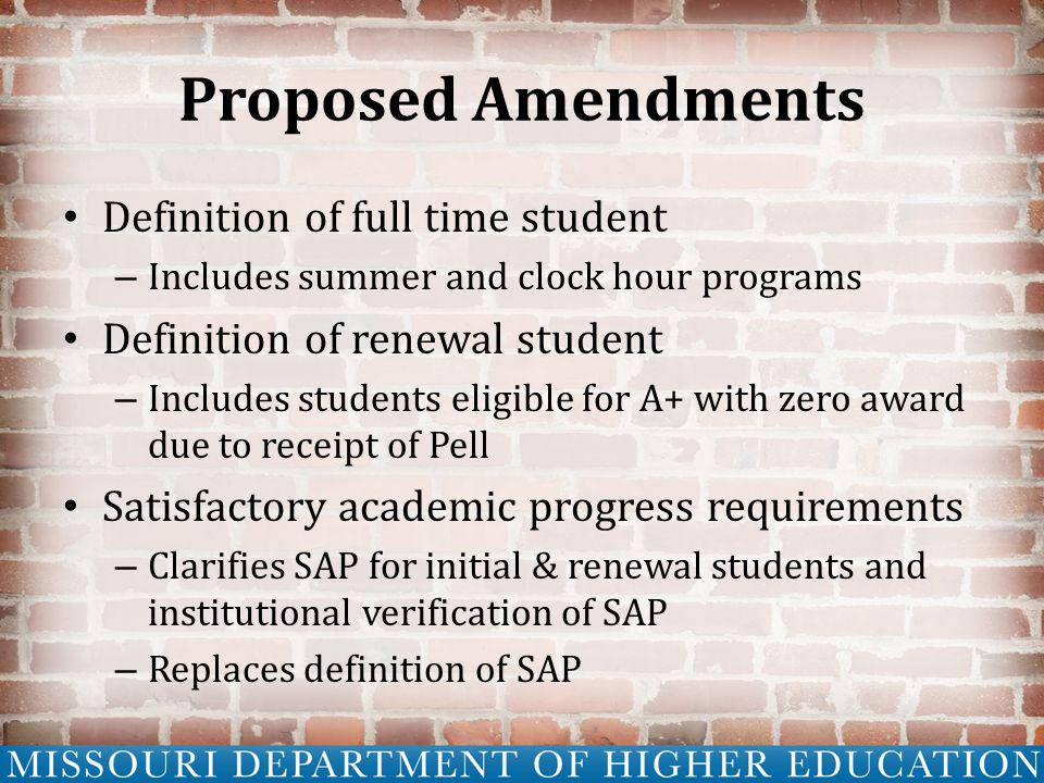Proposed Amendments Definition of full time student – Includes summer and clock hour programs Definition of renewal student – Includes students eligible for A+ with zero award due to receipt of Pell Satisfactory academic progress requirements – Clarifies SAP for initial & renewal students and institutional verification of SAP – Replaces definition of SAP