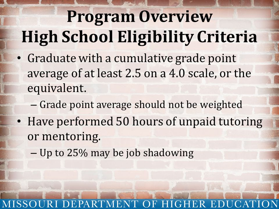 Program Overview High School Eligibility Criteria Graduate with a cumulative grade point average of at least 2.5 on a 4.0 scale, or the equivalent.