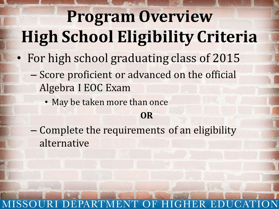 Program Overview High School Eligibility Criteria For high school graduating class of 2015 – Score proficient or advanced on the official Algebra I EOC Exam May be taken more than once OR – Complete the requirements of an eligibility alternative