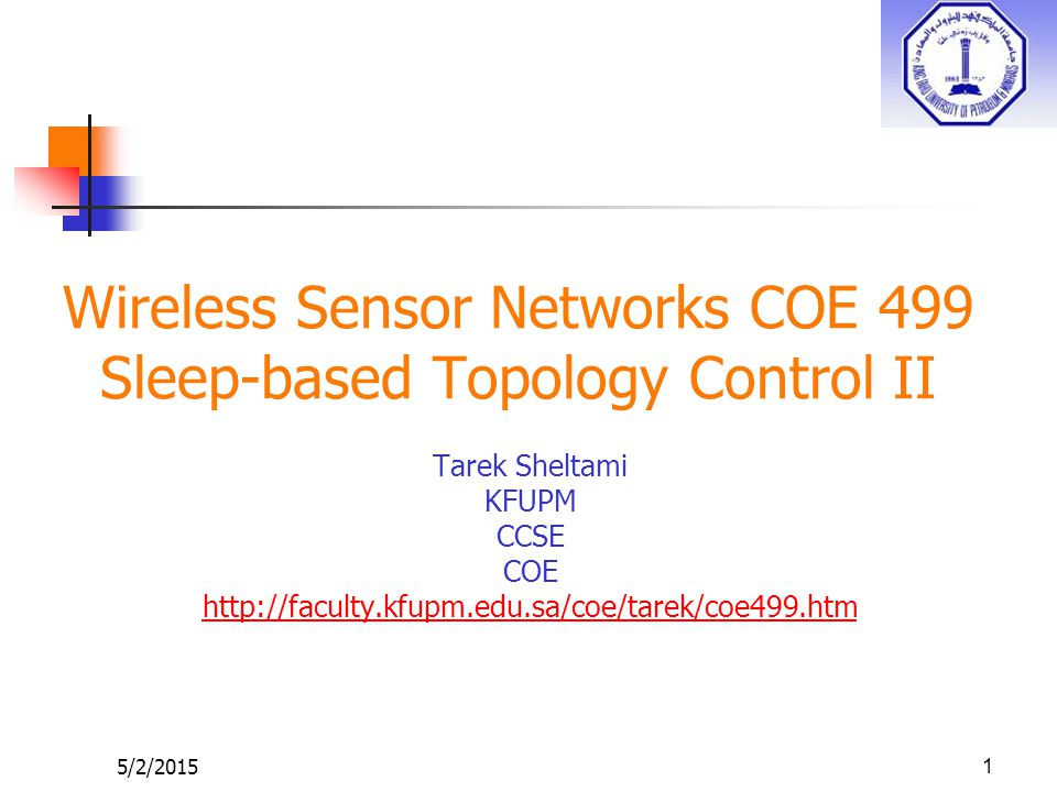 5/2/2015 Wireless Sensor Networks COE 499 Sleep-based Topology Control II Tarek Sheltami KFUPM CCSE COE http://faculty.kfupm.edu.sa/coe/tarek/coe499.htm 1