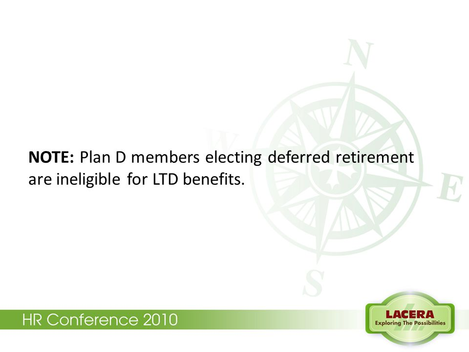 NOTE: Plan D members electing deferred retirement are ineligible for LTD benefits.