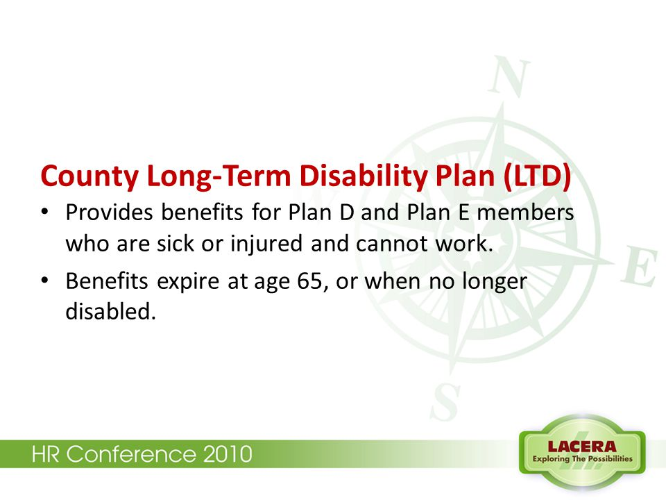 County Long-Term Disability Plan (LTD) Provides benefits for Plan D and Plan E members who are sick or injured and cannot work. Benefits expire at age