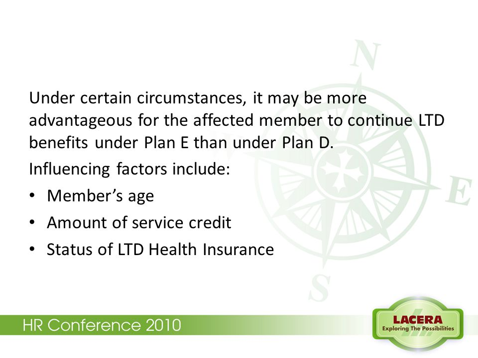 Under certain circumstances, it may be more advantageous for the affected member to continue LTD benefits under Plan E than under Plan D. Influencing
