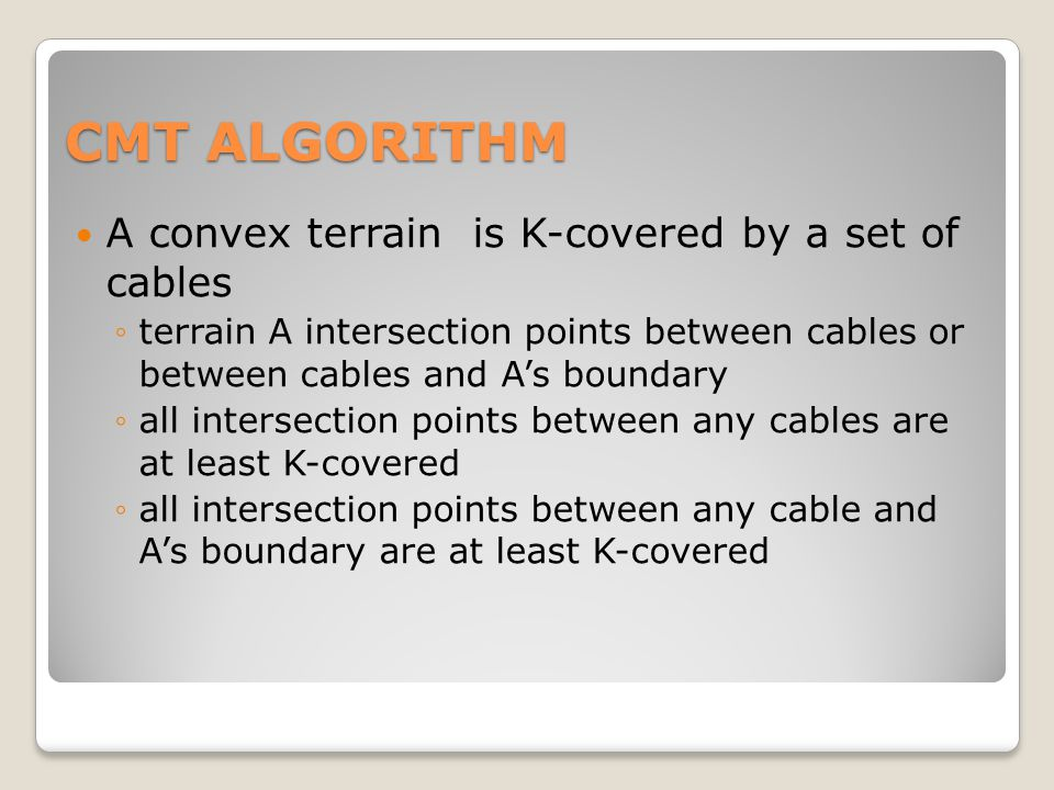 CMT ALGORITHM A convex terrain is K-covered by a set of cables ◦terrain A intersection points between cables or between cables and A's boundary ◦all intersection points between any cables are at least K-covered ◦all intersection points between any cable and A's boundary are at least K-covered