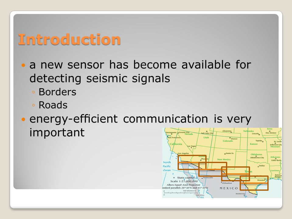 Introduction a new sensor has become available for detecting seismic signals ◦Borders ◦Roads energy-efficient communication is very important