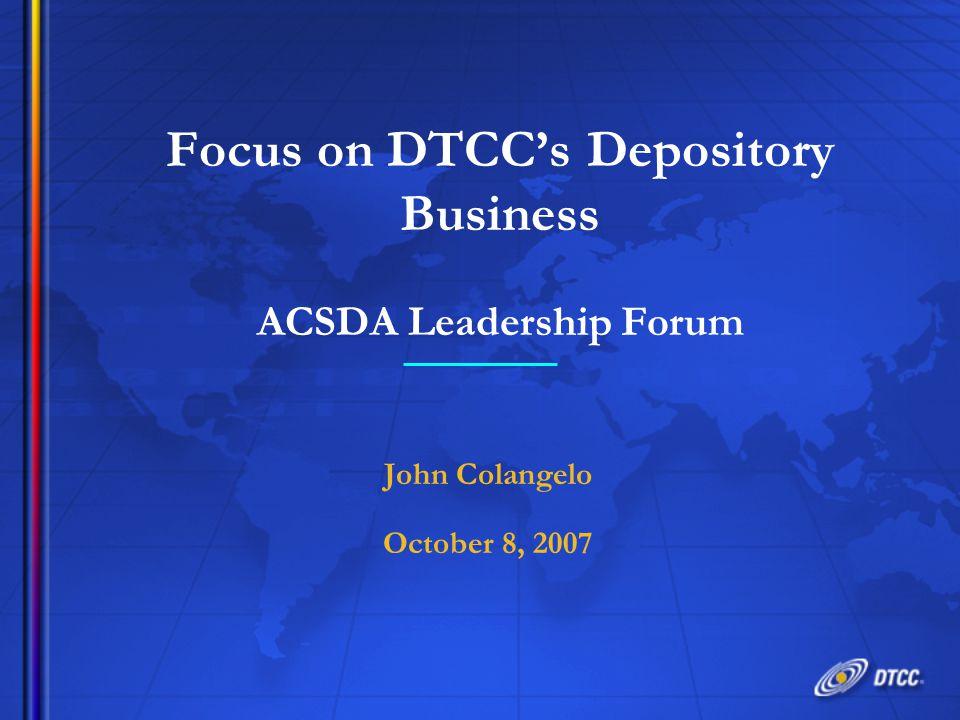 Focus on DTCC's Depository Business ACSDA Leadership Forum John Colangelo October 8, 2007 John Colangelo October 8, 2007