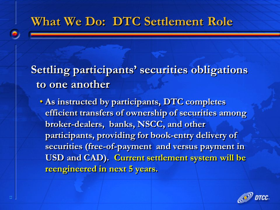 12 What We Do: DTC Settlement Role Settling participants' securities obligations to one another As instructed by participants, DTC completes efficient