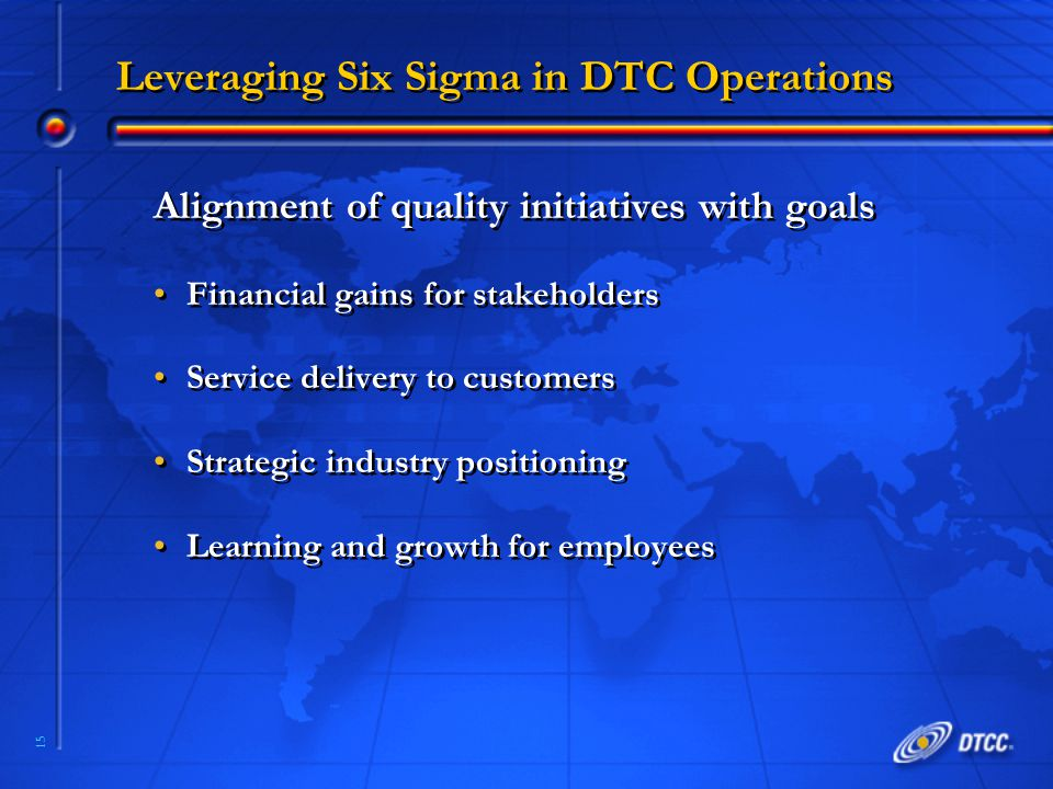 15 Leveraging Six Sigma in DTC Operations Alignment of quality initiatives with goals Financial gains for stakeholders Service delivery to customers S