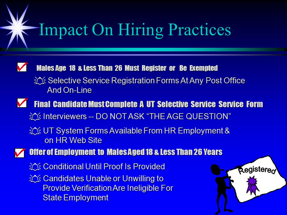 Impact On Hiring Practices Offer of Employment to Males Aged 18 & Less Than 26 Years  Conditional Until Proof Is Provided  Candidates Unable or Unwilling to Provide Verification Are Ineligible For Provide Verification Are Ineligible For State Employment State Employment  Selective Service Registration Forms At Any Post Office And On-Line And On-Line Males Age 18 & Less Than 26 Must Register or Be Exempted Final Candidate Must Complete A UT Selective Service Service Form  UT System Forms Available From HR Employment & on HR Web Site on HR Web Site  Interviewers -- DO NOT ASK THE AGE QUESTION