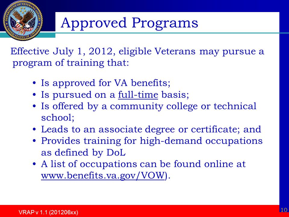 10 VRAP v 1.1 (201206xx) Effective July 1, 2012, eligible Veterans may pursue a program of training that: Is approved for VA benefits; Is pursued on a full-time basis; Is offered by a community college or technical school; Leads to an associate degree or certificate; and Provides training for high-demand occupations as defined by DoL A list of occupations can be found online at www.benefits.va.gov/VOW).