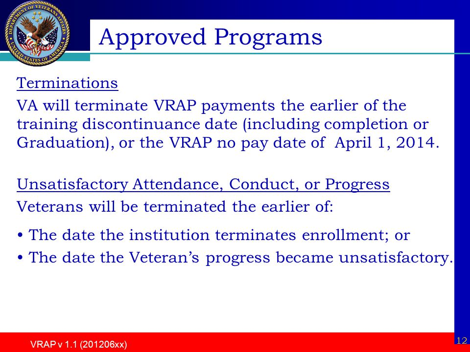 12 VRAP v 1.1 (201206xx) Terminations VA will terminate VRAP payments the earlier of the training discontinuance date (including completion or Graduation), or the VRAP no pay date of April 1, 2014.