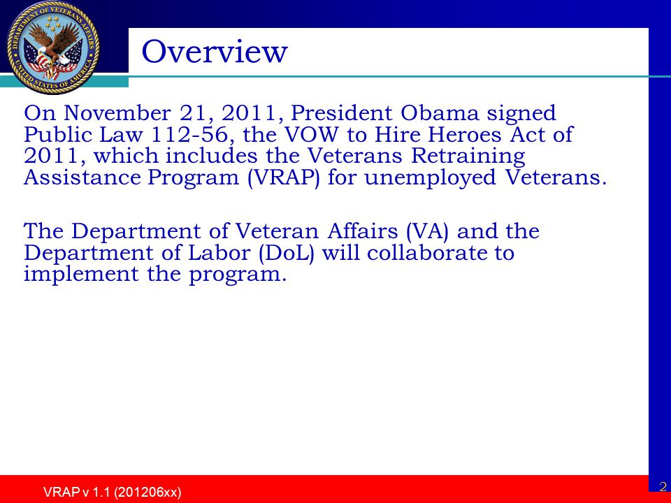 2 VRAP v 1.1 (201206xx) Overview On November 21, 2011, President Obama signed Public Law 112-56, the VOW to Hire Heroes Act of 2011, which includes the Veterans Retraining Assistance Program (VRAP) for unemployed Veterans.