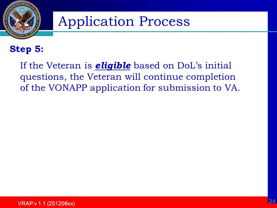 VRAP v 1.1 (201206xx) 24 Step 5: If the Veteran is eligible based on DoL's initial questions, the Veteran will continue completion of the VONAPP application for submission to VA.