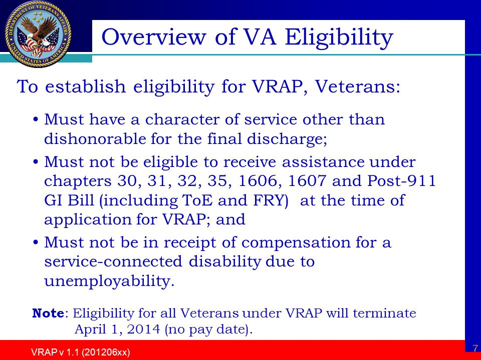 7 VRAP v 1.1 (201206xx) Overview of VA Eligibility To establish eligibility for VRAP, Veterans: Must have a character of service other than dishonorable for the final discharge; Must not be eligible to receive assistance under chapters 30, 31, 32, 35, 1606, 1607 and Post-911 GI Bill (including ToE and FRY) at the time of application for VRAP; and Must not be in receipt of compensation for a service-connected disability due to unemployability.