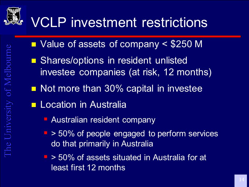 The University of Melbourne 14 VCLP investment restrictions  Value of assets of company < $250 M  Shares/options in resident unlisted investee companies (at risk, 12 months)  Not more than 30% capital in investee  Location in Australia  Australian resident company  > 50% of people engaged to perform services do that primarily in Australia  > 50% of assets situated in Australia for at least first 12 months