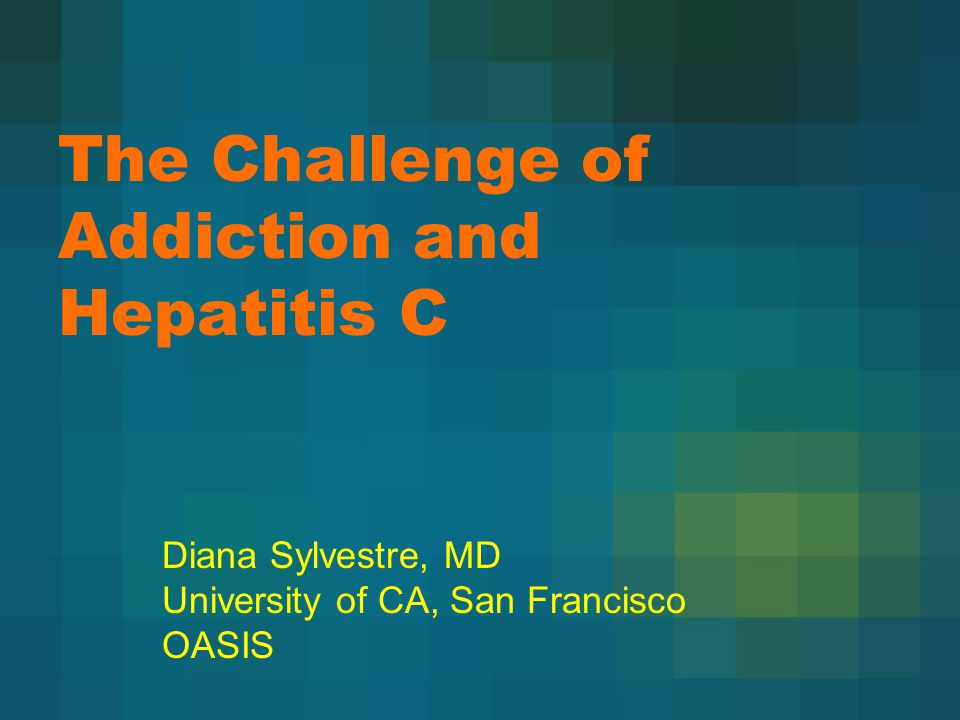 The Challenge of Addiction and Hepatitis C Diana Sylvestre, MD University of CA, San Francisco OASIS