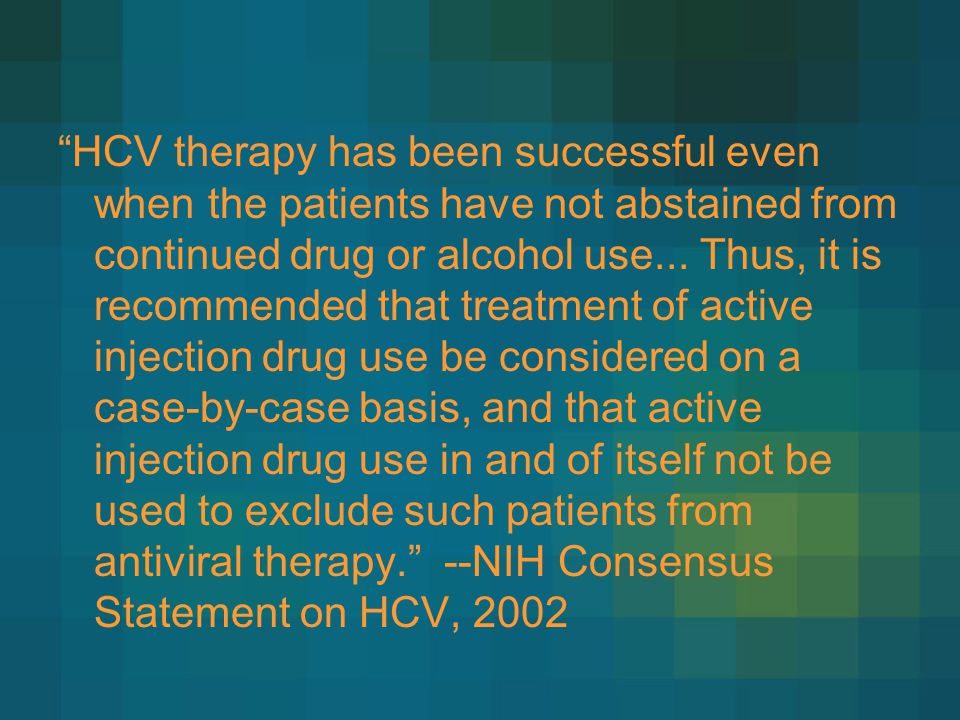 HCV therapy has been successful even when the patients have not abstained from continued drug or alcohol use...