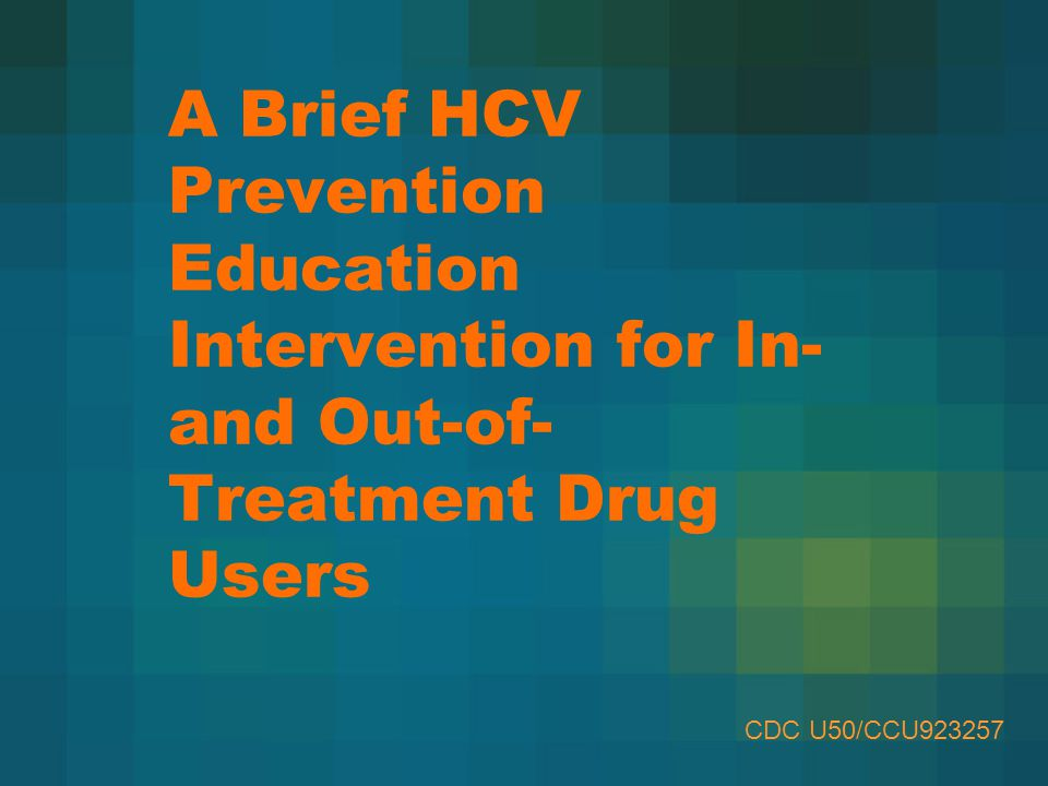 A Brief HCV Prevention Education Intervention for In- and Out-of- Treatment Drug Users CDC U50/CCU923257