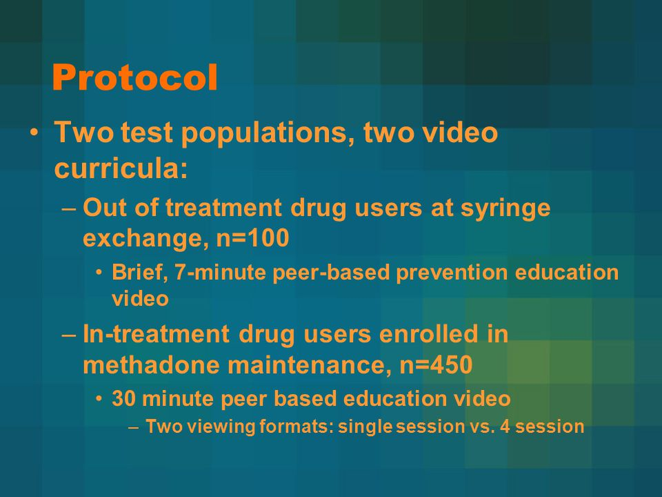 Protocol Two test populations, two video curricula: –Out of treatment drug users at syringe exchange, n=100 Brief, 7-minute peer-based prevention education video –In-treatment drug users enrolled in methadone maintenance, n=450 30 minute peer based education video –Two viewing formats: single session vs.