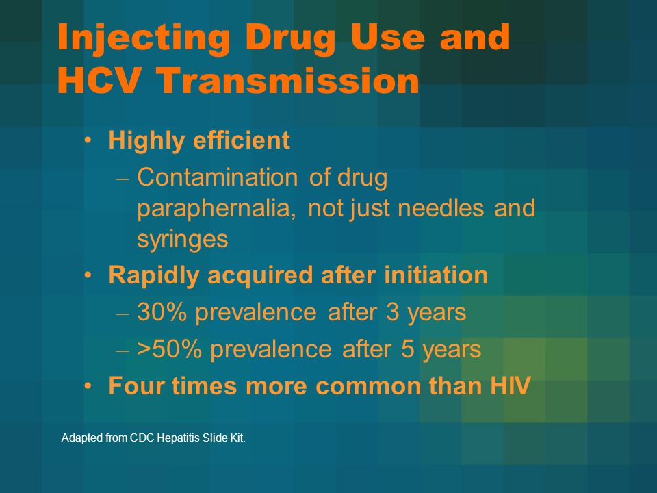 Injecting Drug Use and HCV Transmission Highly efficient – Contamination of drug paraphernalia, not just needles and syringes Rapidly acquired after initiation – 30% prevalence after 3 years – >50% prevalence after 5 years Four times more common than HIV Adapted from CDC Hepatitis Slide Kit.