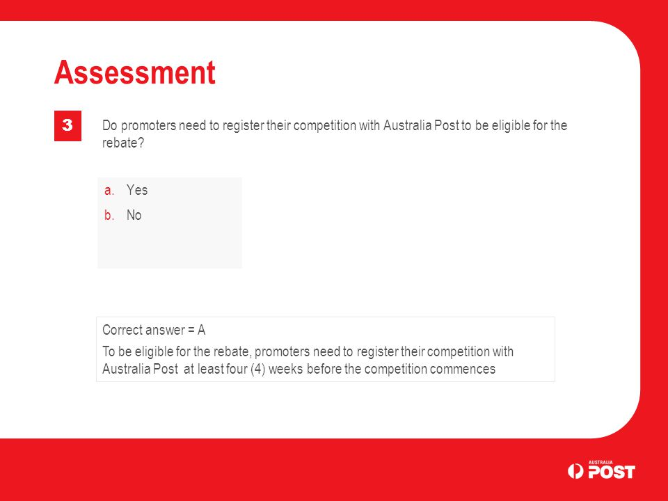 a.Yes b.No Assessment 3 Correct answer = A To be eligible for the rebate, promoters need to register their competition with Australia Post at least four (4) weeks before the competition commences Do promoters need to register their competition with Australia Post to be eligible for the rebate