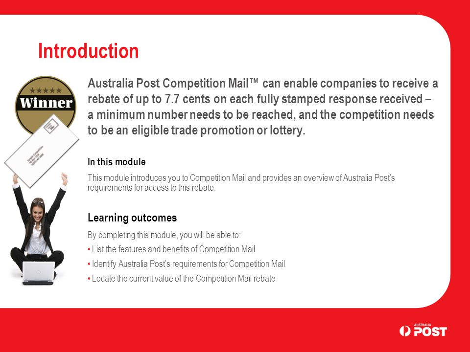 Introduction Australia Post Competition Mail™ can enable companies to receive a rebate of up to 7.7 cents on each fully stamped response received – a minimum number needs to be reached, and the competition needs to be an eligible trade promotion or lottery.