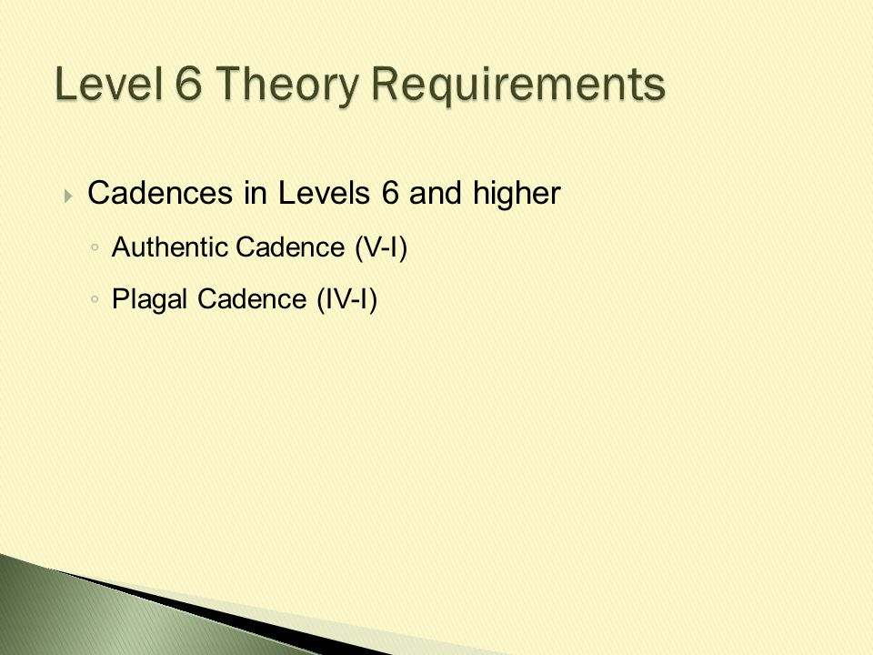  Cadences in Levels 6 and higher ◦ Authentic Cadence (V-I) ◦ Plagal Cadence (IV-I)