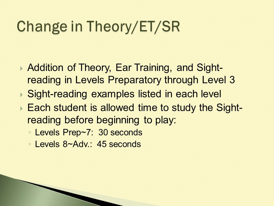 Addition of Theory, Ear Training, and Sight- reading in Levels Preparatory through Level 3  Sight-reading examples listed in each level  Each student is allowed time to study the Sight- reading before beginning to play: ◦ Levels Prep~7: 30 seconds ◦ Levels 8~Adv.: 45 seconds