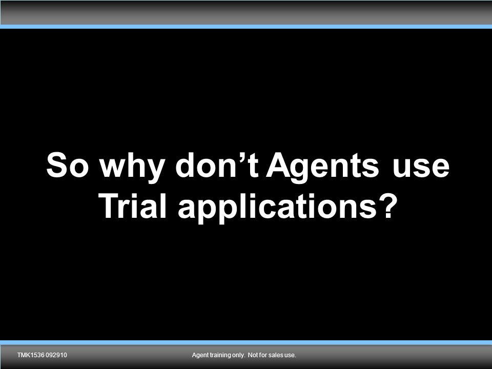 Agent training only. Not for sales use.LNL2280 0313 So why don't Agents use Trial applications.