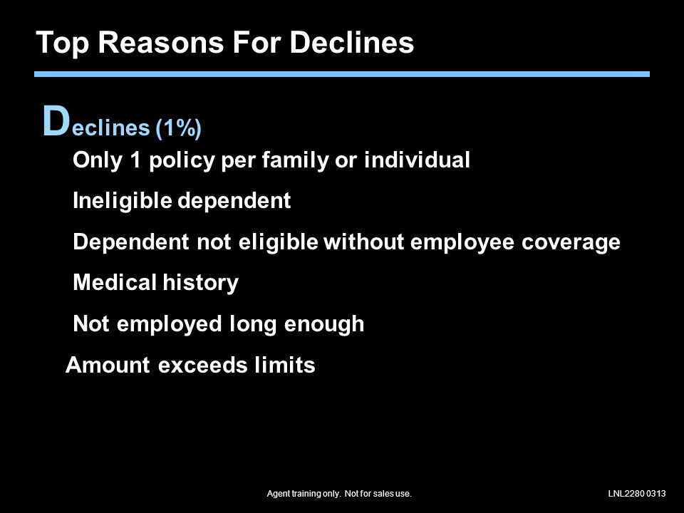 LNL2280 0313 Top Reasons For Declines D eclines (1%) Only 1 policy per family or individual Ineligible dependent Dependent not eligible without employee coverage Medical history Not employed long enough Amount exceeds limits